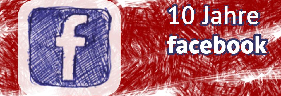 10 Jahre Facebook- Entwicklung und Trends
